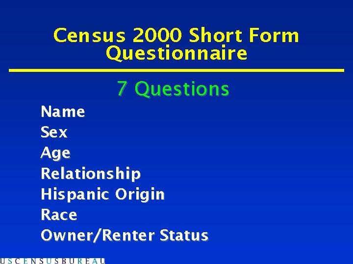 Census 2000 Short Form Questionnaire 7 Questions Name Sex Age Relationship Hispanic Origin Race