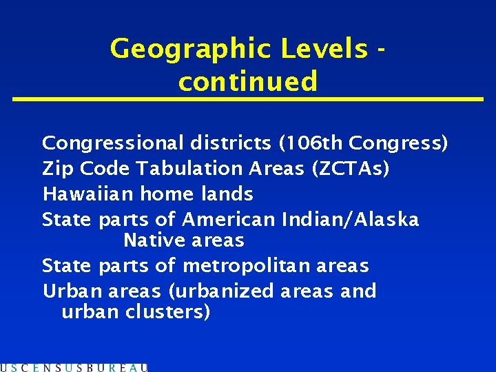 Geographic Levels continued Congressional districts (106 th Congress) Zip Code Tabulation Areas (ZCTAs) Hawaiian