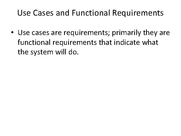 Use Cases and Functional Requirements • Use cases are requirements; primarily they are functional