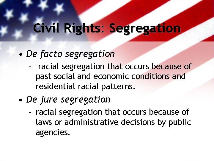 Civil Rights: Segregation • De facto segregation – racial segregation that occurs because of