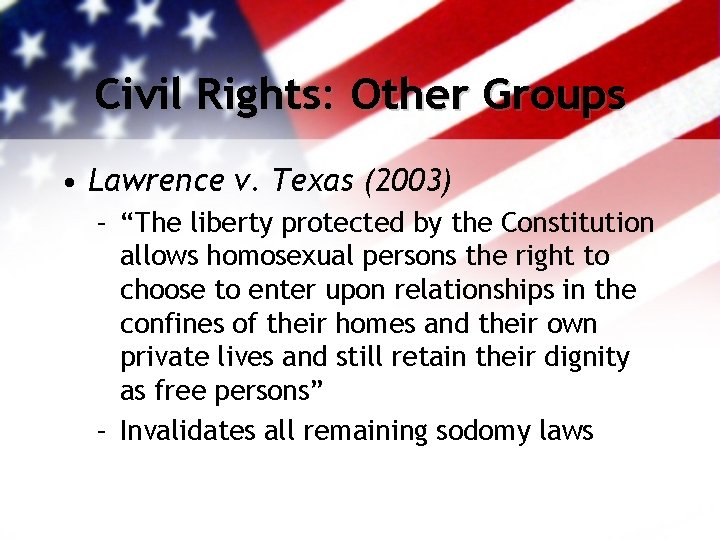 """Civil Rights: Other Groups • Lawrence v. Texas (2003) – """"The liberty protected by"""