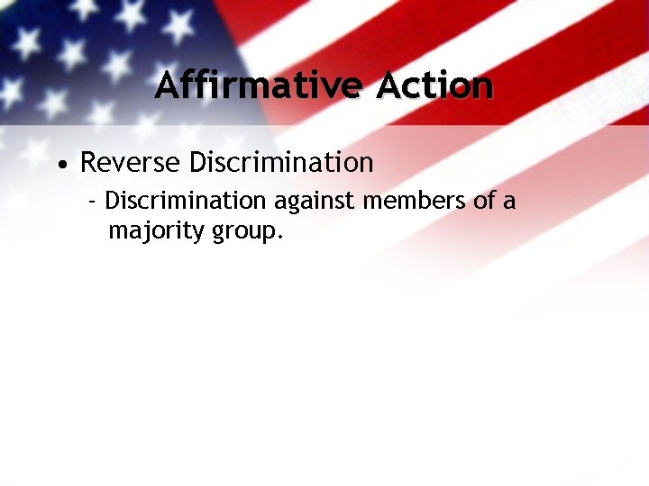 Affirmative Action • Reverse Discrimination - Discrimination against members of a majority group.