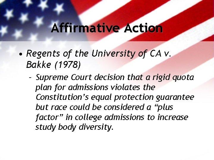 Affirmative Action • Regents of the University of CA v. Bakke (1978) – Supreme