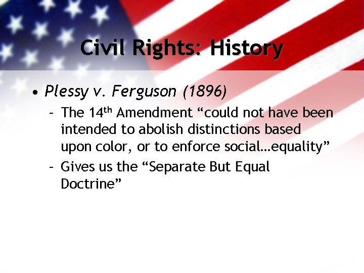 "Civil Rights: History • Plessy v. Ferguson (1896) – The 14 th Amendment ""could"