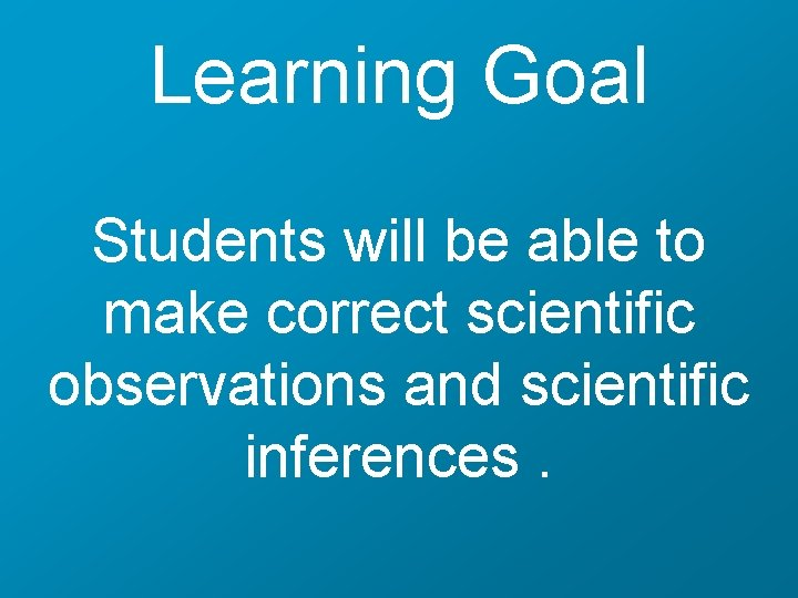 Learning Goal Students will be able to make correct scientific observations and scientific inferences.