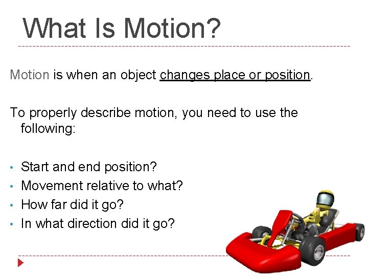What Is Motion? Motion is when an object changes place or position. To properly