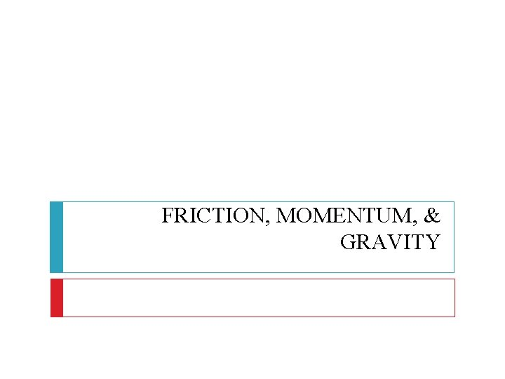 FRICTION, MOMENTUM, & GRAVITY