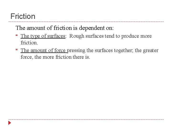 Friction The amount of friction is dependent on: The type of surfaces: Rough surfaces