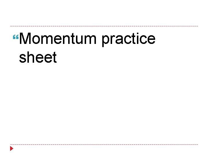 Momentum practice sheet