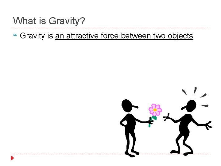 What is Gravity? Gravity is an attractive force between two objects