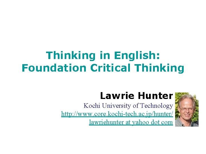 Thinking in English: Foundation Critical Thinking Lawrie Hunter Kochi University of Technology http: //www.