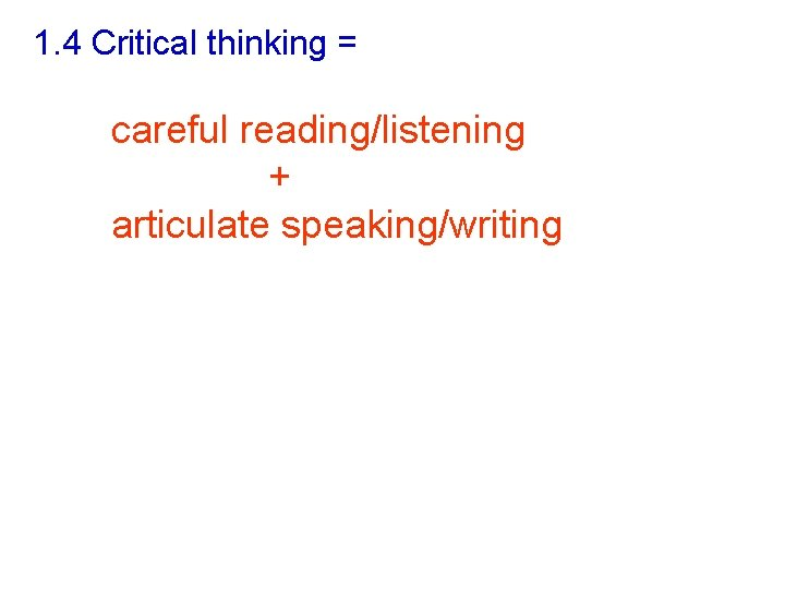 1. 4 Critical thinking = careful reading/listening + articulate speaking/writing