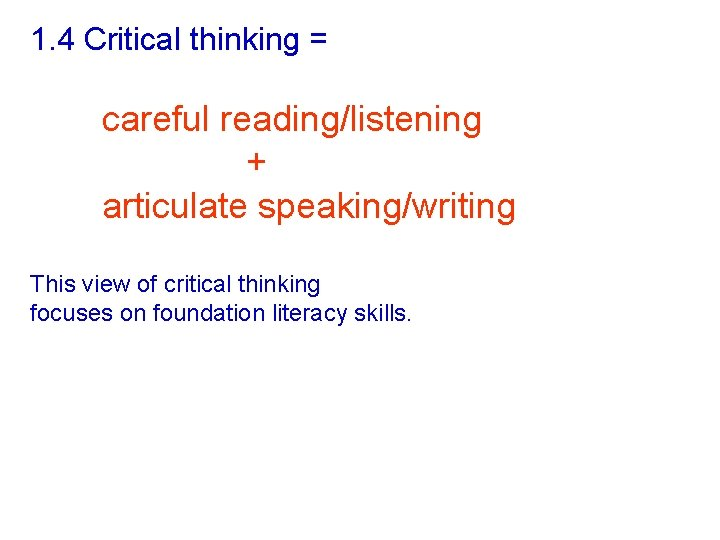 1. 4 Critical thinking = careful reading/listening + articulate speaking/writing This view of critical