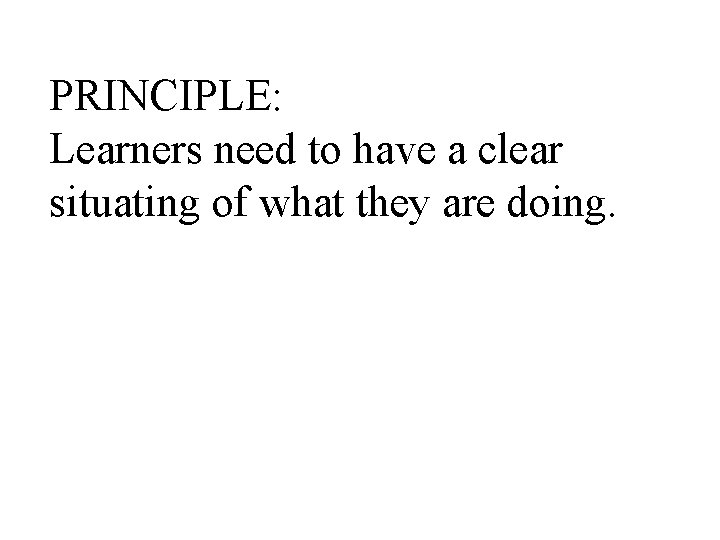 PRINCIPLE: Learners need to have a clear situating of what they are doing.