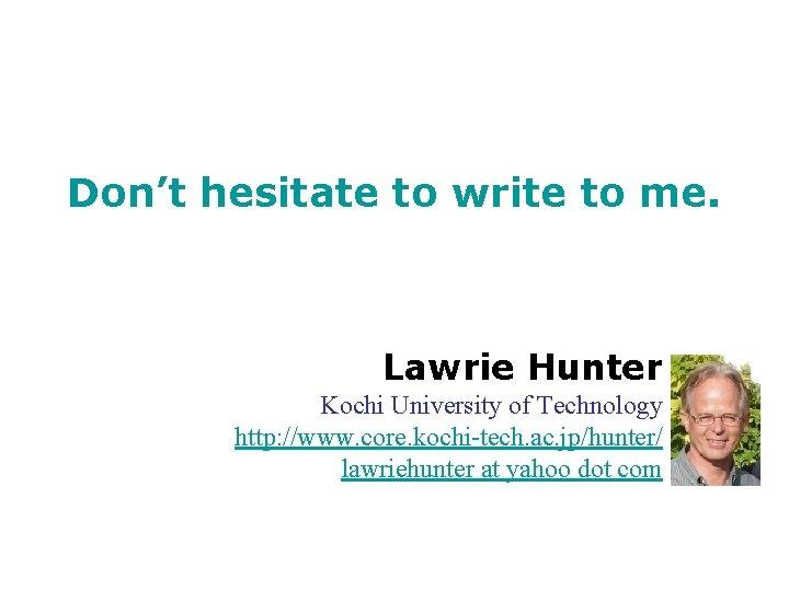 Don't hesitate to write to me. Lawrie Hunter Kochi University of Technology http: //www.