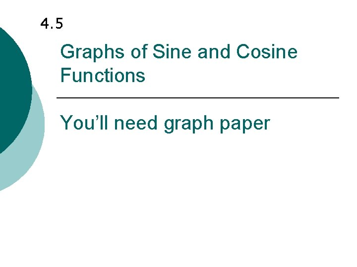 4. 5 Graphs of Sine and Cosine Functions You'll need graph paper