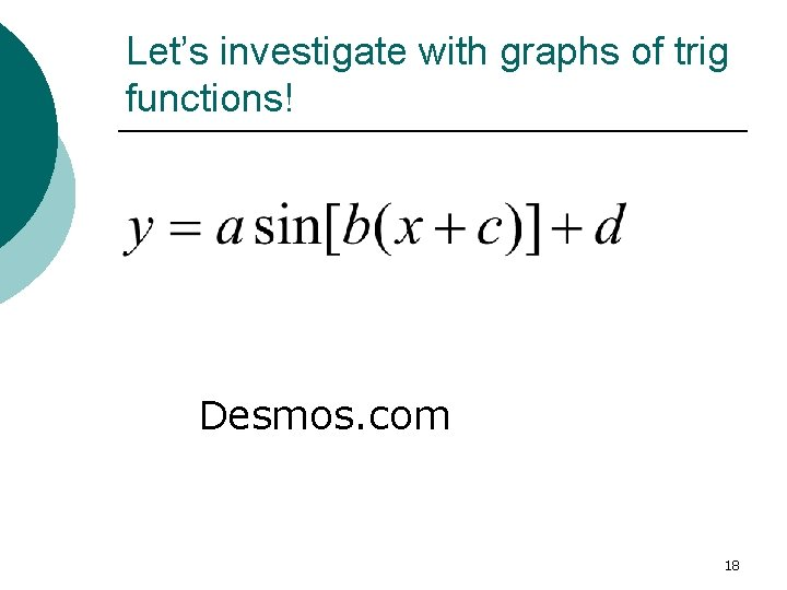Let's investigate with graphs of trig functions! Desmos. com 18