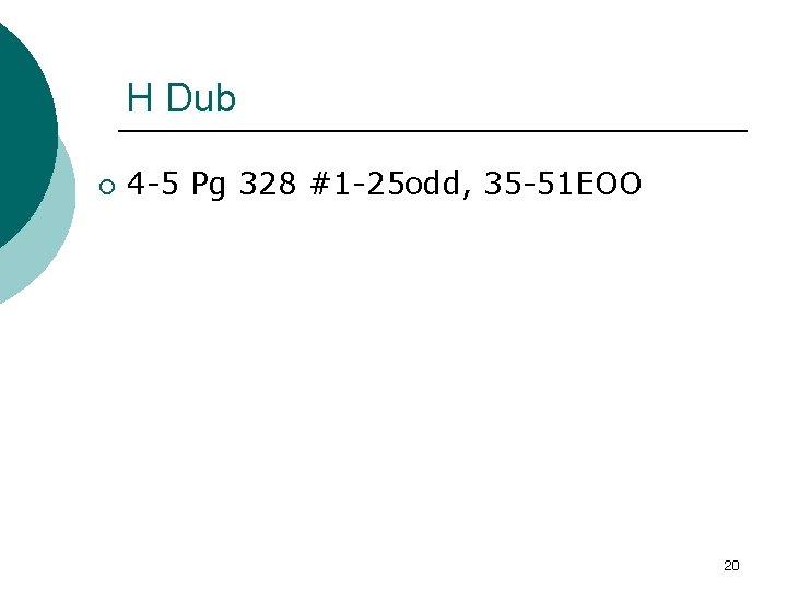 H Dub ¡ 4 -5 Pg 328 #1 -25 odd, 35 -51 EOO 20