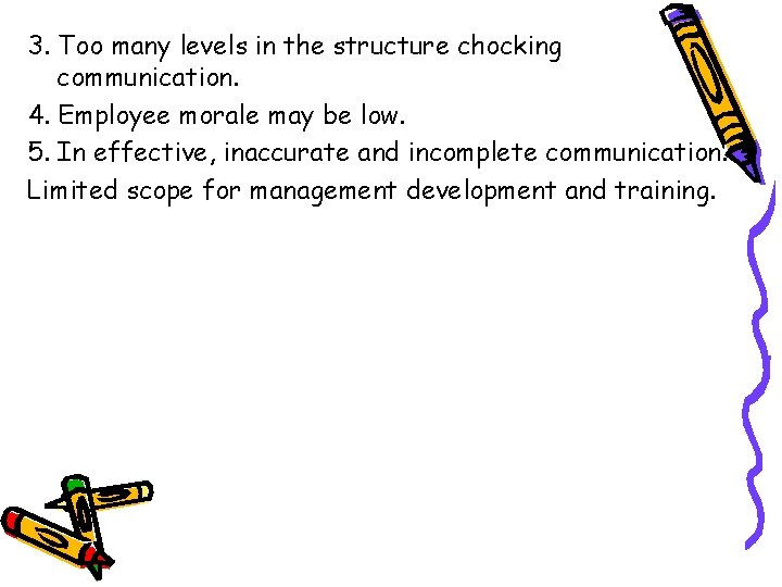 3. Too many levels in the structure chocking communication. 4. Employee morale may be