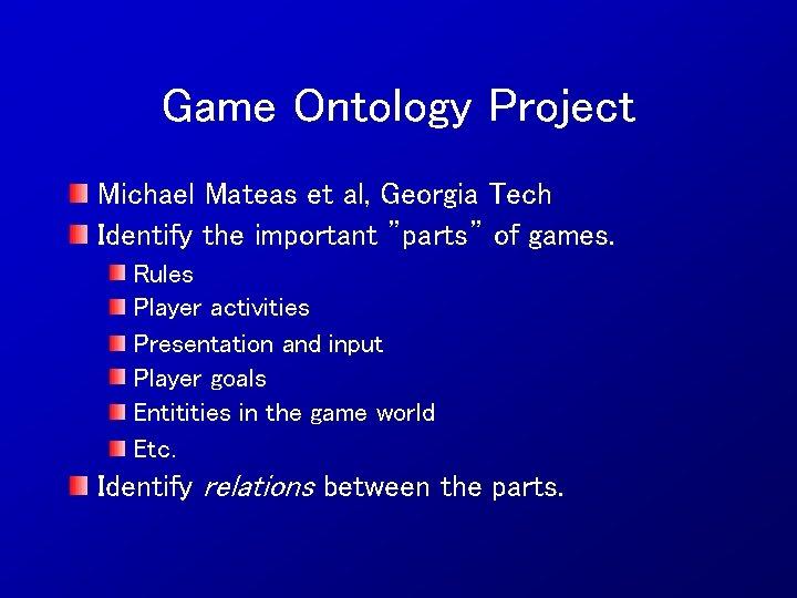 "Game Ontology Project Michael Mateas et al, Georgia Tech Identify the important ""parts"" of"