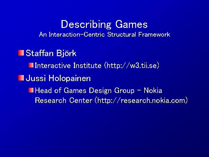 Describing Games An Interaction-Centric Structural Framework Staffan Björk Interactive Institute (http: //w 3. tii.