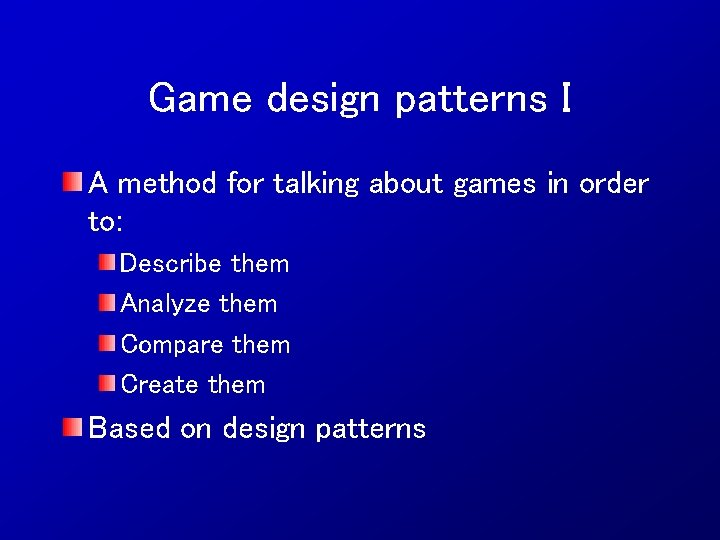Game design patterns I A method for talking about games in order to: Describe