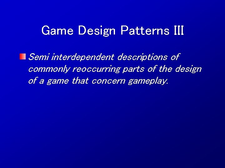 Game Design Patterns III Semi interdependent descriptions of commonly reoccurring parts of the design
