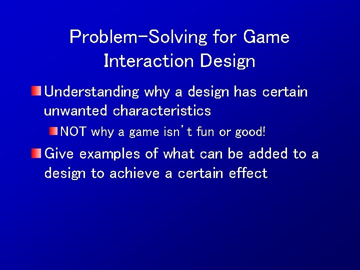 Problem-Solving for Game Interaction Design Understanding why a design has certain unwanted characteristics NOT