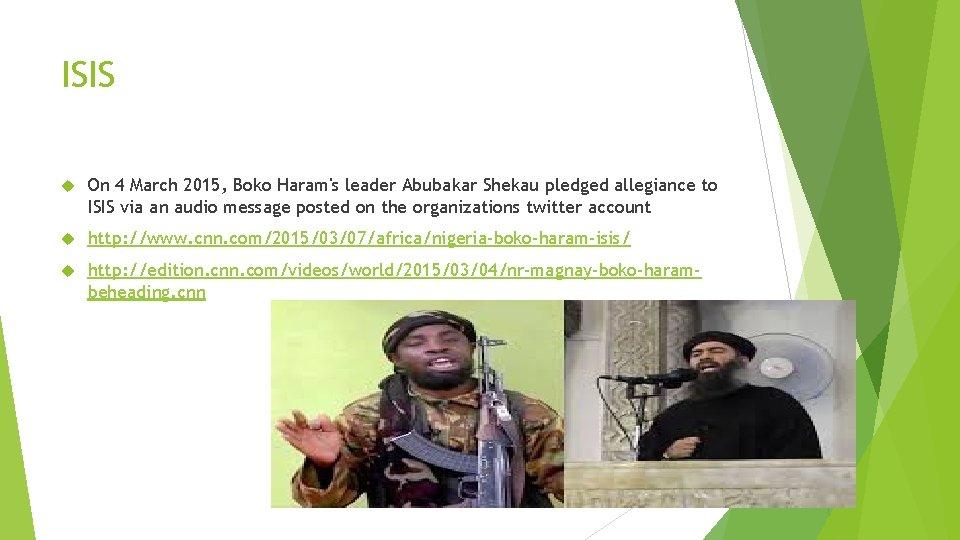 ISIS On 4 March 2015, Boko Haram's leader Abubakar Shekau pledged allegiance to ISIS