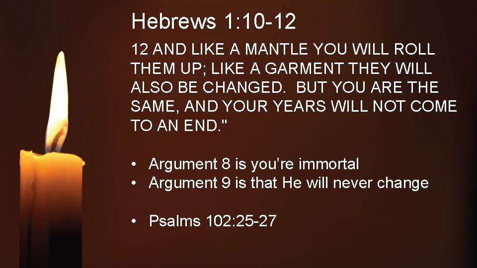 Hebrews 1: 10 -12 12 AND LIKE A MANTLE YOU WILL ROLL THEM UP;