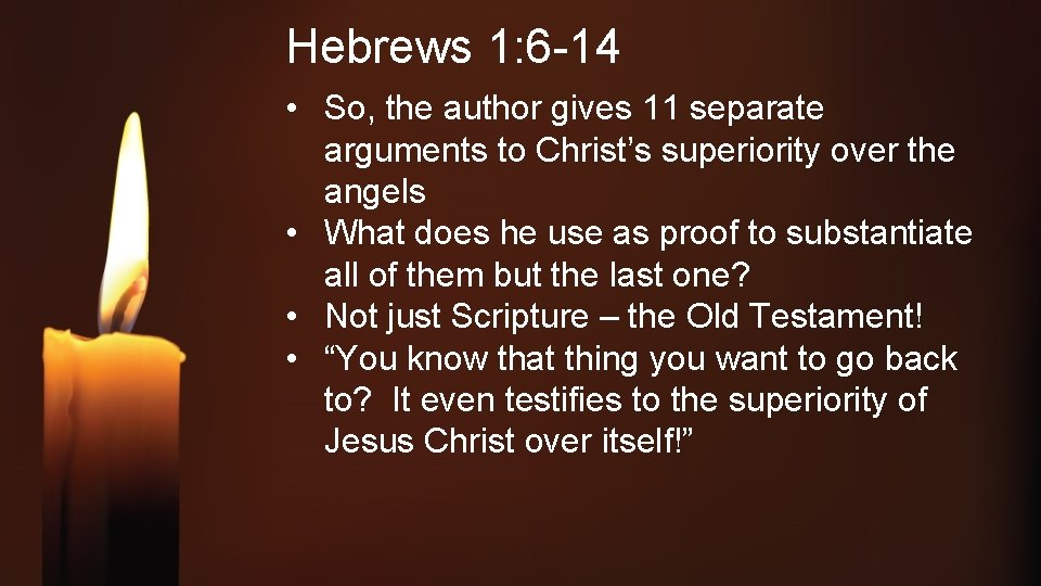 Hebrews 1: 6 -14 • So, the author gives 11 separate arguments to Christ's
