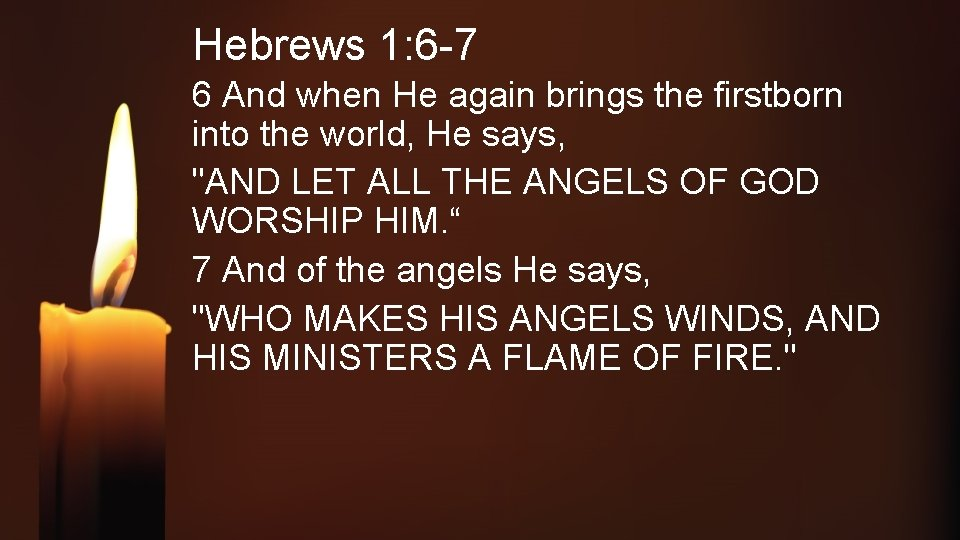 Hebrews 1: 6 -7 6 And when He again brings the firstborn into the