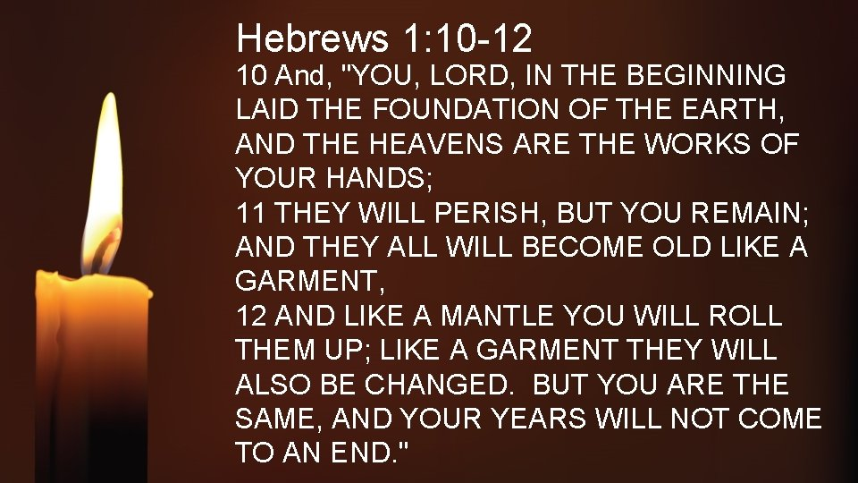 """Hebrews 1: 10 -12 10 And, """"YOU, LORD, IN THE BEGINNING LAID THE FOUNDATION"""