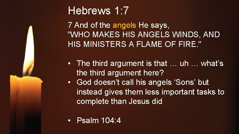 """Hebrews 1: 7 7 And of the angels He says, """"WHO MAKES HIS ANGELS"""