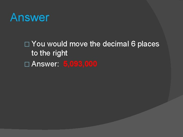 Answer � You would move the decimal 6 places to the right � Answer: