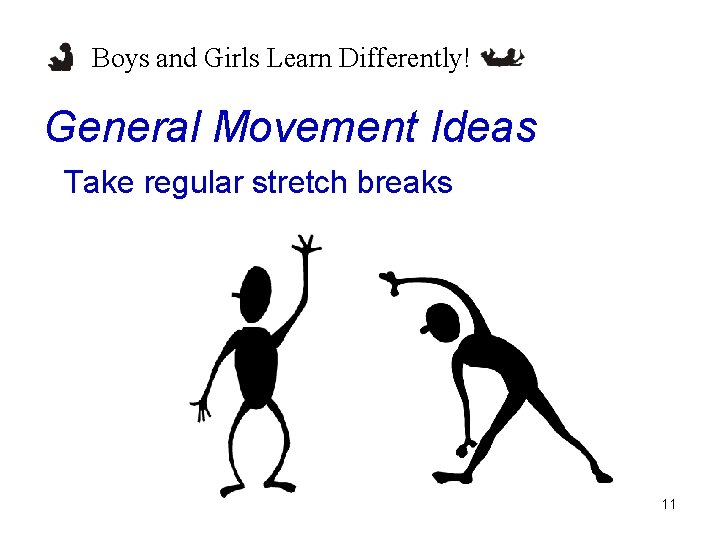 Boys and Girls Learn Differently! General Movement Ideas Take regular stretch breaks 11