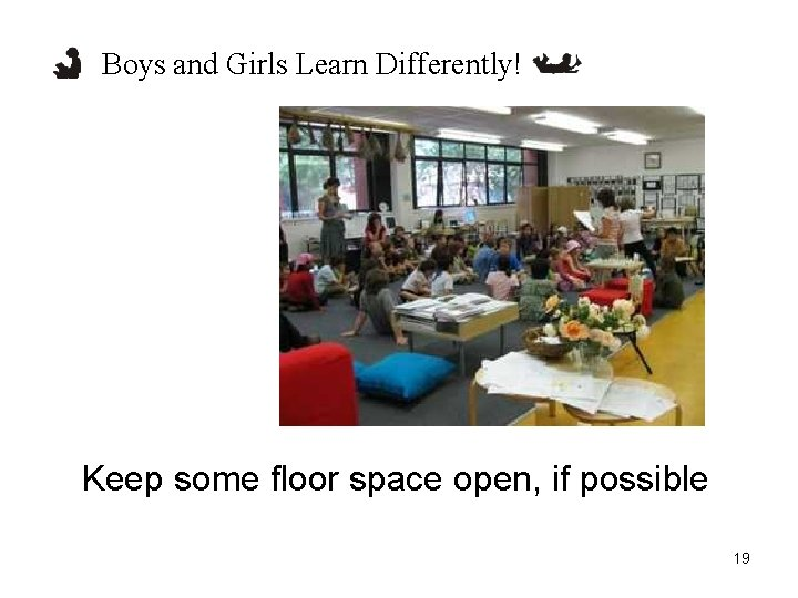 Boys and Girls Learn Differently! Keep some floor space open, if possible 19