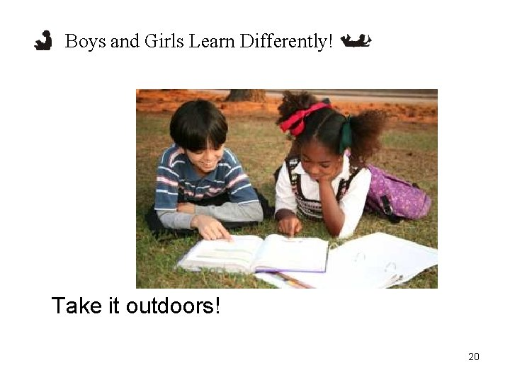 Boys and Girls Learn Differently! Take it outdoors! 20