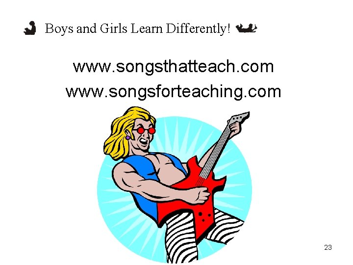 Boys and Girls Learn Differently! www. songsthatteach. com www. songsforteaching. com 23