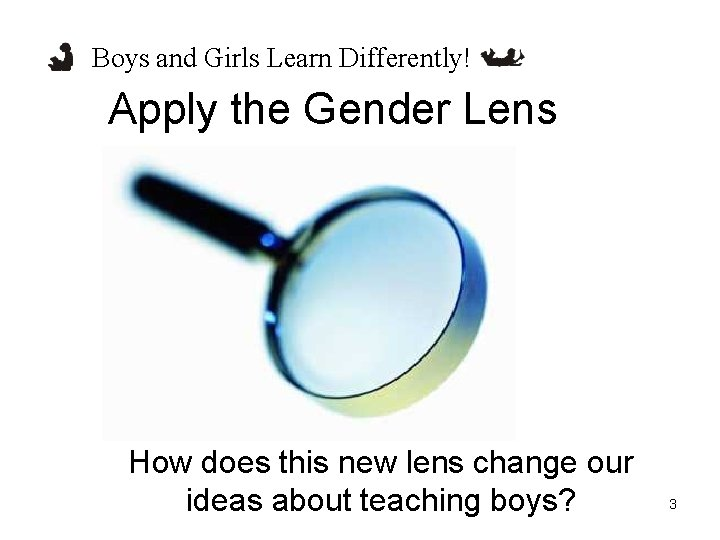 Boys and Girls Learn Differently! Apply the Gender Lens How does this new lens