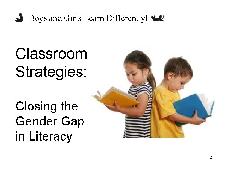 Boys and Girls Learn Differently! Classroom Strategies: Closing the Gender Gap in Literacy 4