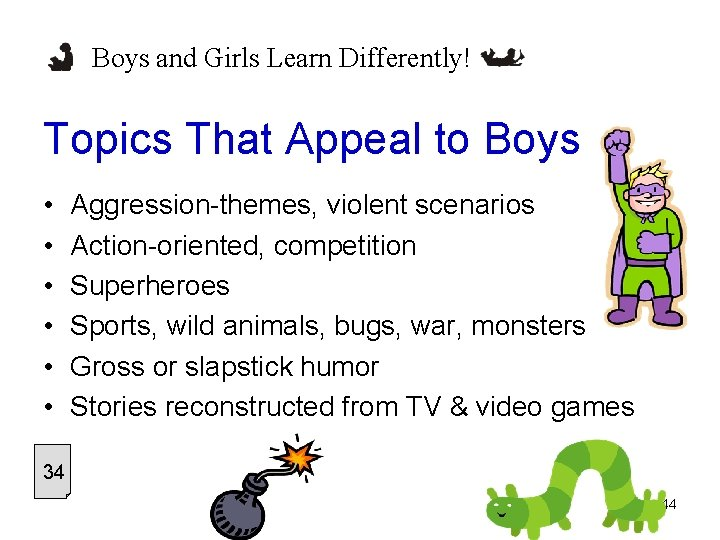 Boys and Girls Learn Differently! Topics That Appeal to Boys • • • Aggression-themes,
