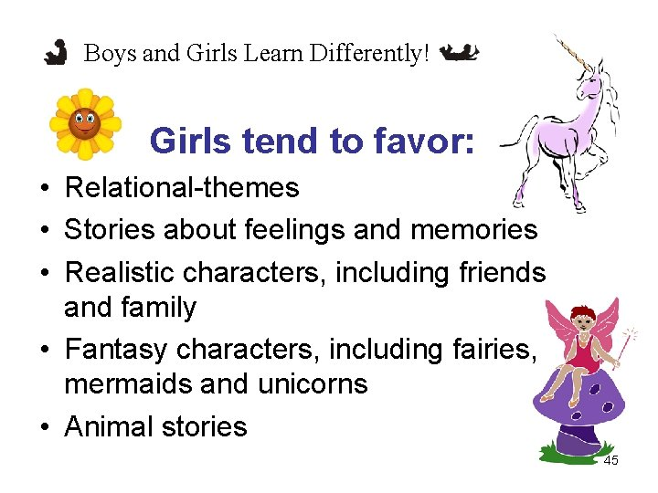 Boys and Girls Learn Differently! Girls tend to favor: • Relational-themes • Stories about