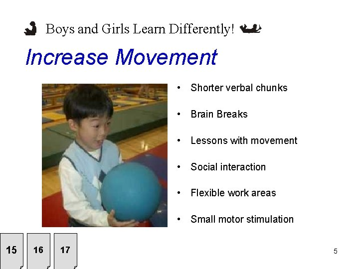 Boys and Girls Learn Differently! Increase Movement • Shorter verbal chunks • Brain Breaks