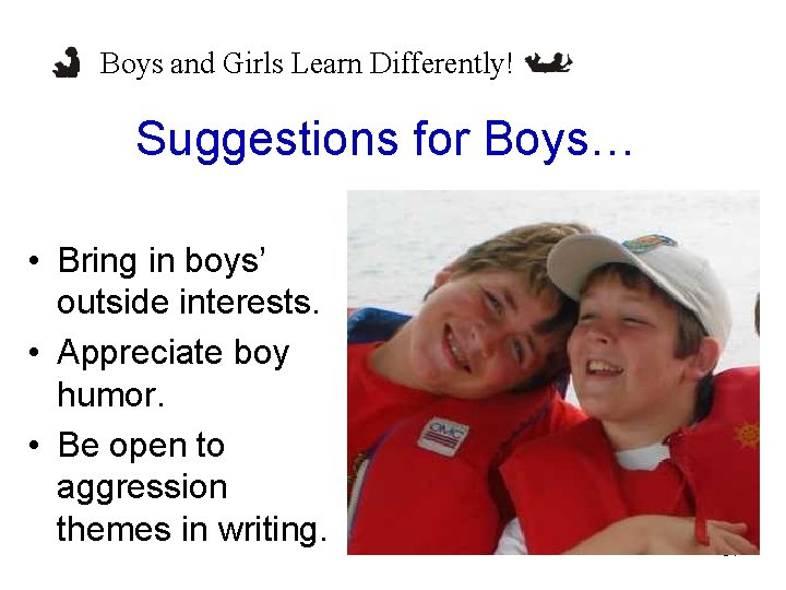 Boys and Girls Learn Differently! Suggestions for Boys… • Bring in boys' outside interests.