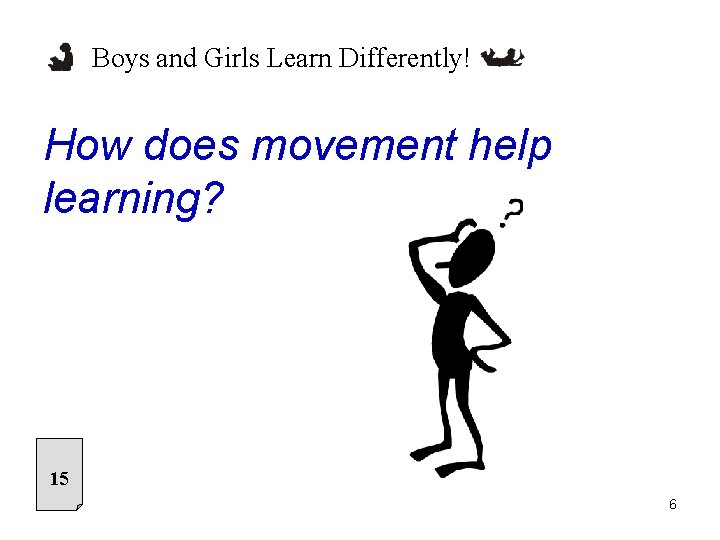 Boys and Girls Learn Differently! How does movement help learning? 15 6