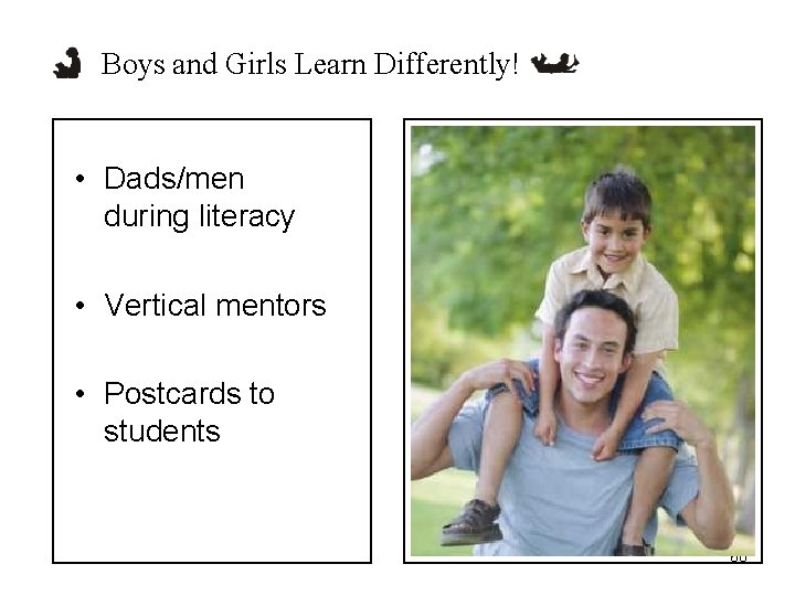 Boys and Girls Learn Differently! • Dads/men during literacy • Vertical mentors • Postcards