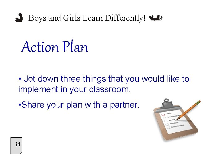Boys and Girls Learn Differently! Action Plan • Jot down three things that you
