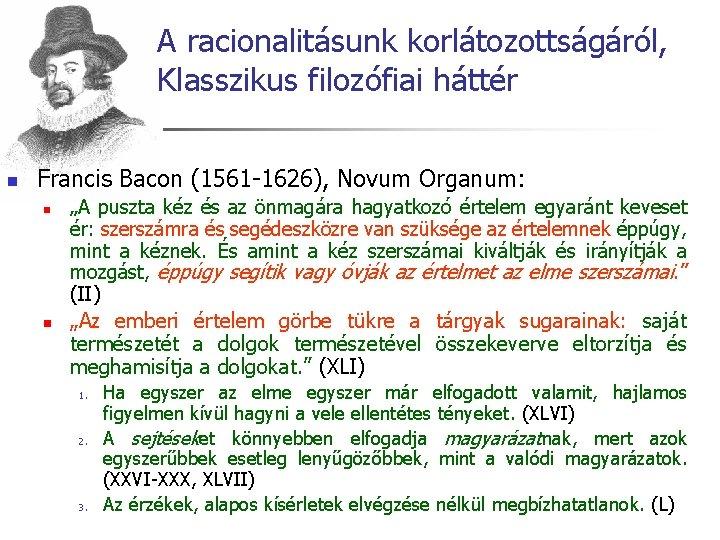 A racionalitásunk korlátozottságáról, Klasszikus filozófiai háttér n Francis Bacon (1561 -1626), Novum Organum: n