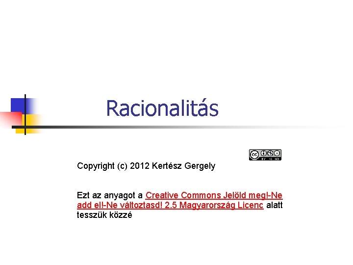 Racionalitás Copyright (c) 2012 Kertész Gergely Ezt az anyagot a Creative Commons Jelöld meg!-Ne
